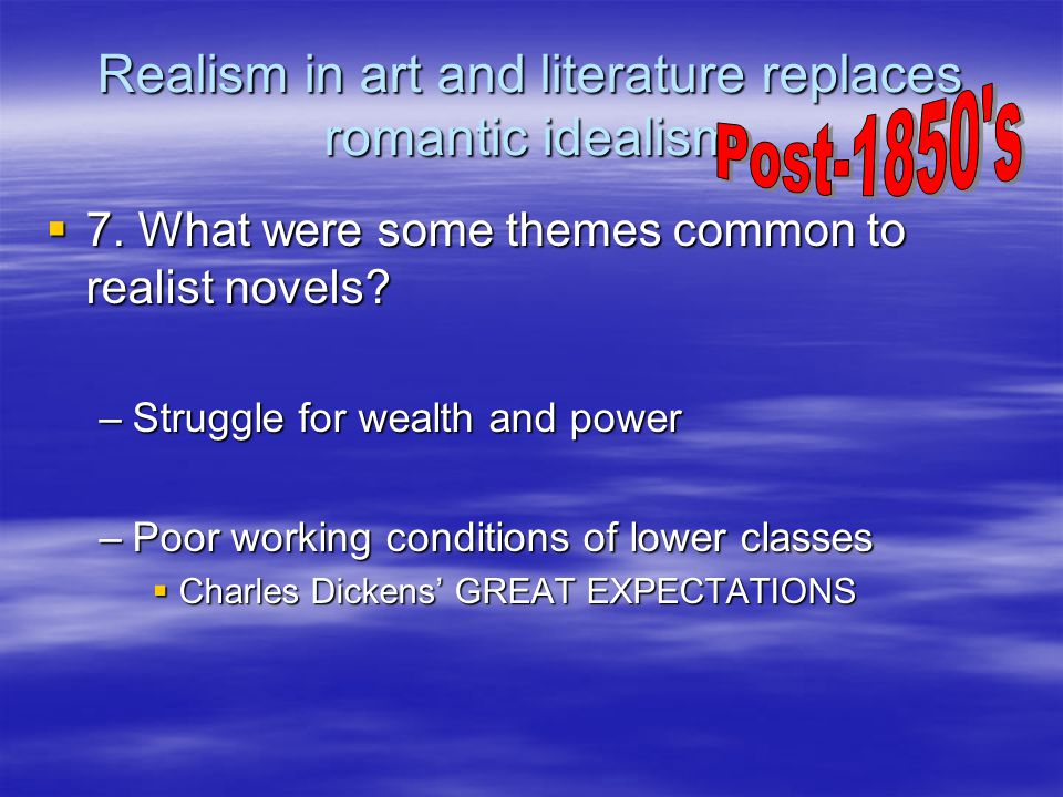 Realism in art and literature replaces romantic idealism  7. What were some themes common to realist novels? –Struggle for wealth and power –Poor wor