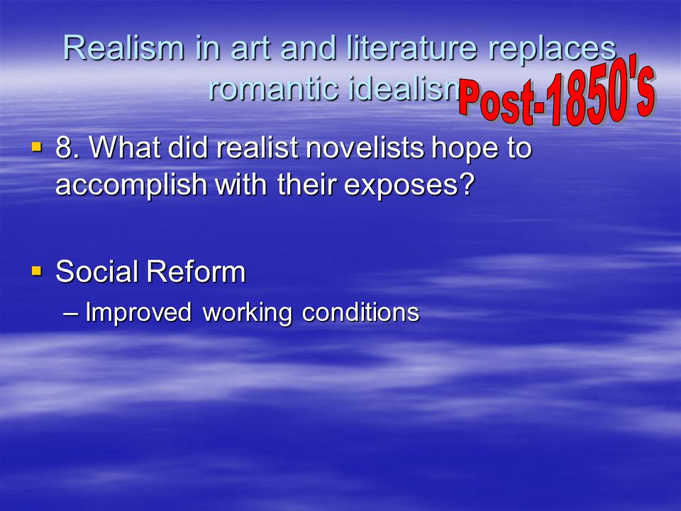 Realism in art and literature replaces romantic idealism  8. What did realist novelists hope to accomplish with their exposes?  Social Reform –Impro