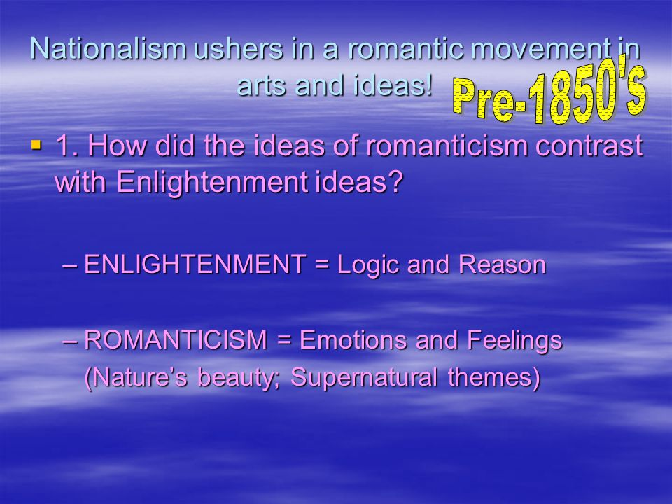 Nationalism ushers in a romantic movement in arts and ideas.