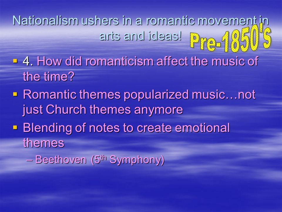 Nationalism ushers in a romantic movement in arts and ideas!  4. How did romanticism affect the music of the time?  Romantic themes popularized musi