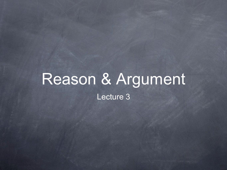 Reason & Argument Lecture 3