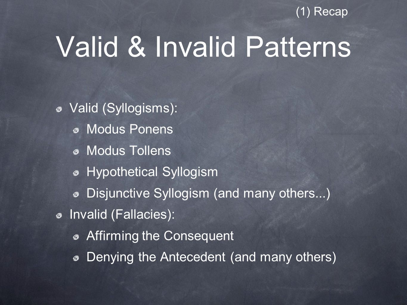 Valid & Invalid Patterns Valid (Syllogisms): Modus Ponens Modus Tollens Hypothetical Syllogism Disjunctive Syllogism (and many others...) Invalid (Fallacies): Affirming the Consequent Denying the Antecedent (and many others) (1) Recap