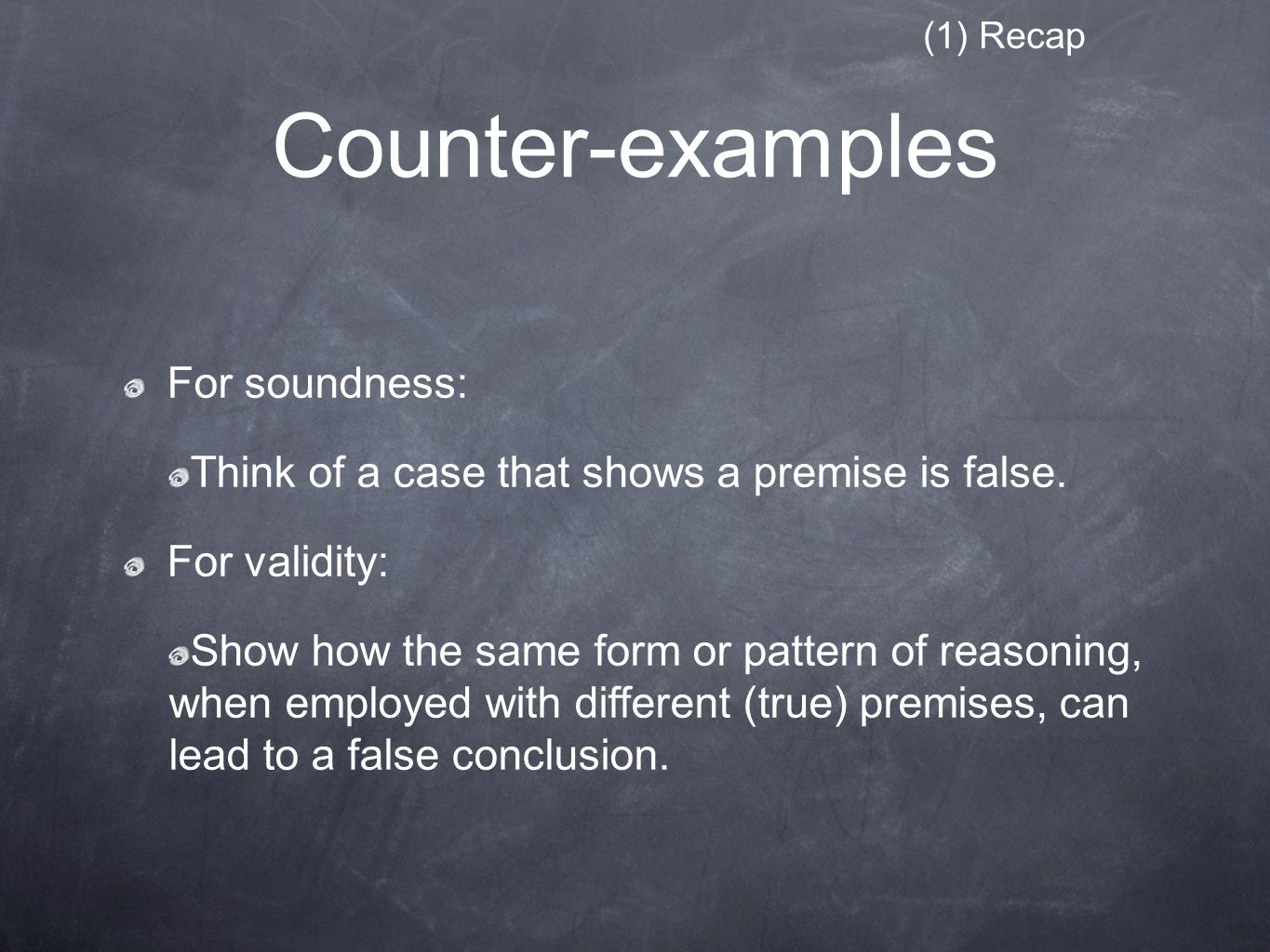 Counter-examples (1) Recap For soundness: Think of a case that shows a premise is false.
