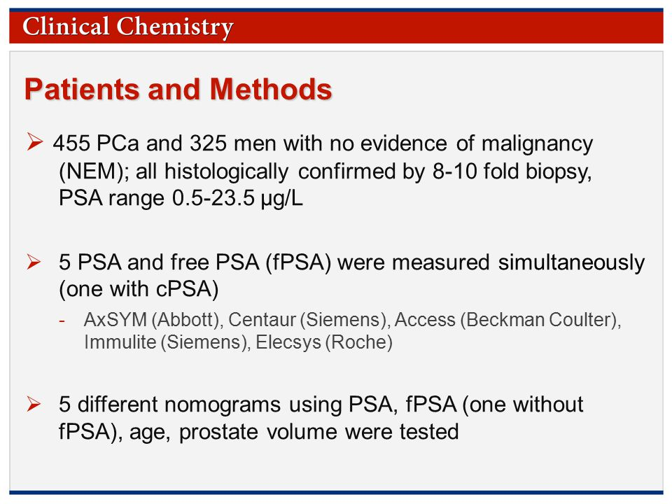 © Copyright 2009 by the American Association for Clinical Chemistry Patients and Methods  455 PCa and 325 men with no evidence of malignancy (NEM); all histologically confirmed by 8-10 fold biopsy, PSA range 0.5-23.5 µg/L  5 PSA and free PSA (fPSA) were measured simultaneously (one with cPSA) -AxSYM (Abbott), Centaur (Siemens), Access (Beckman Coulter), Immulite (Siemens), Elecsys (Roche)  5 different nomograms using PSA, fPSA (one without fPSA), age, prostate volume were tested
