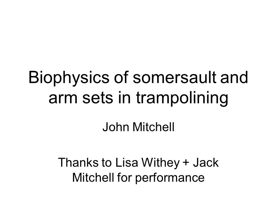 Biophysics of somersault and arm sets in trampolining John Mitchell Thanks to Lisa Withey + Jack Mitchell for performance