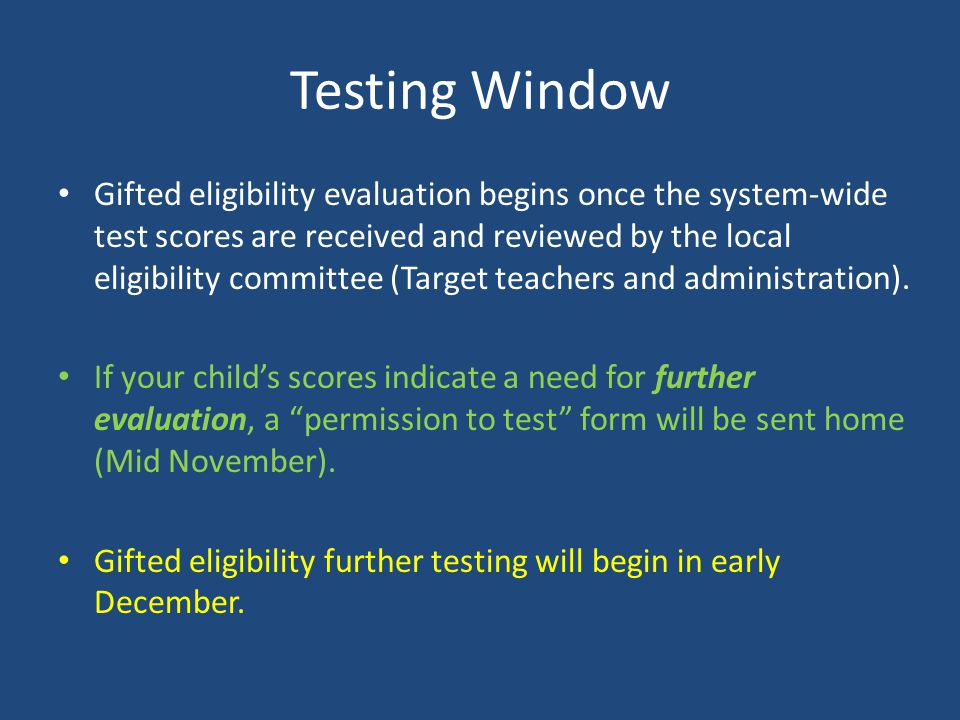 Testing Window Gifted eligibility evaluation begins once the system-wide test scores are received and reviewed by the local eligibility committee (Target teachers and administration).