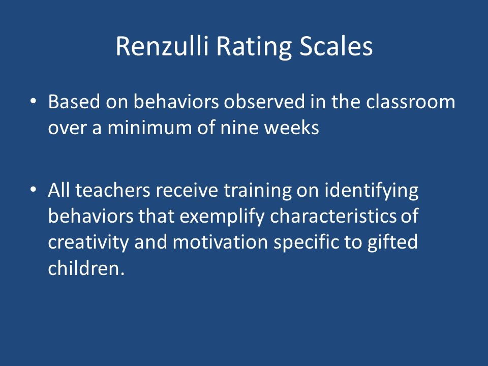 Renzulli Rating Scales Based on behaviors observed in the classroom over a minimum of nine weeks All teachers receive training on identifying behaviors that exemplify characteristics of creativity and motivation specific to gifted children.