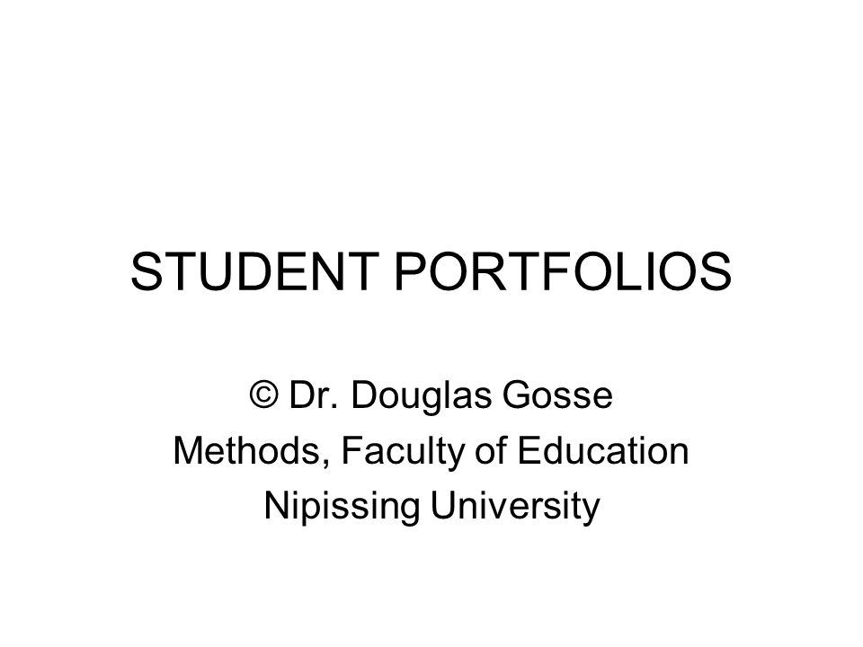 STUDENT PORTFOLIOS © Dr. Douglas Gosse Methods, Faculty of Education Nipissing University