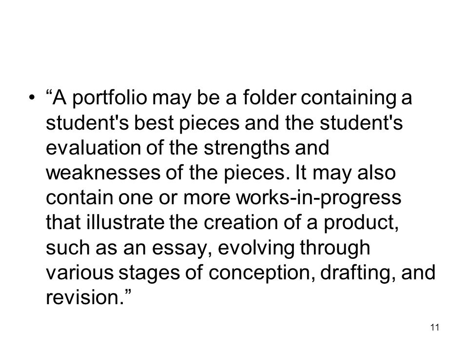 11 A portfolio may be a folder containing a student s best pieces and the student s evaluation of the strengths and weaknesses of the pieces.