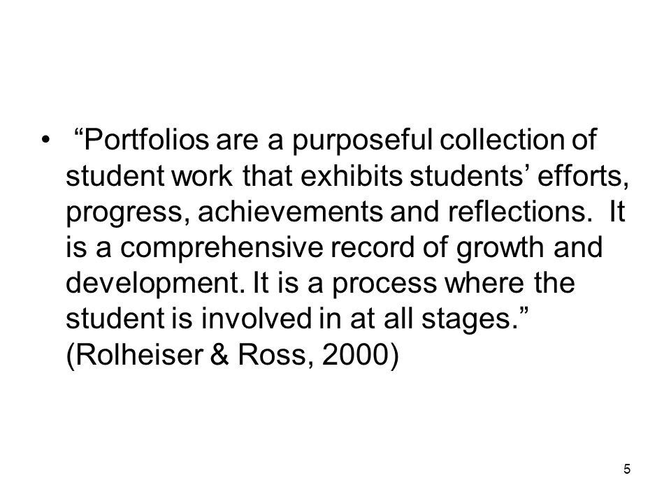 5 Portfolios are a purposeful collection of student work that exhibits students' efforts, progress, achievements and reflections.