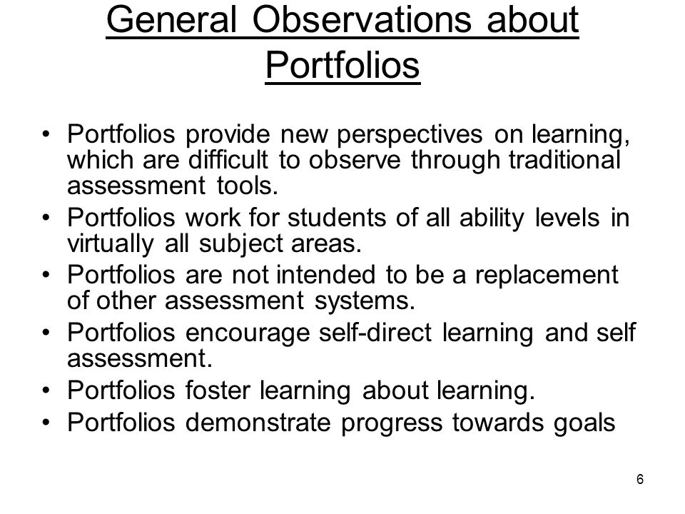 6 General Observations about Portfolios Portfolios provide new perspectives on learning, which are difficult to observe through traditional assessment tools.