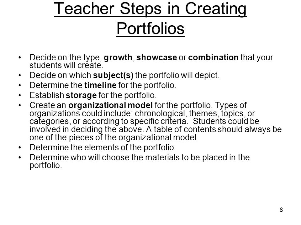 8 Teacher Steps in Creating Portfolios Decide on the type, growth, showcase or combination that your students will create.
