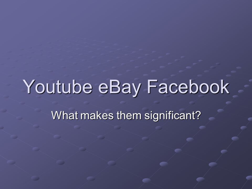 Youtube eBay Facebook What makes them significant?