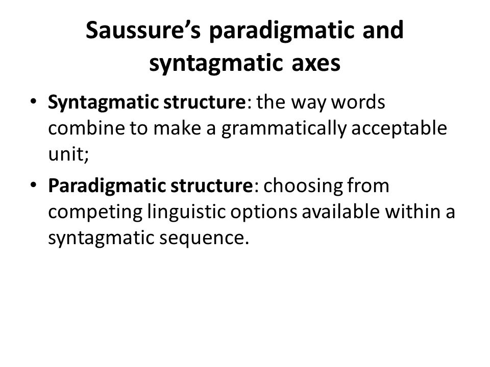 Saussure's paradigmatic and syntagmatic axes Syntagmatic structure: the way words combine to make a grammatically acceptable unit; Paradigmatic structure: choosing from competing linguistic options available within a syntagmatic sequence.