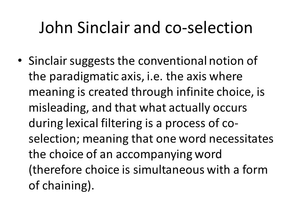 John Sinclair and co-selection Sinclair suggests the conventional notion of the paradigmatic axis, i.e. the axis where meaning is created through infi