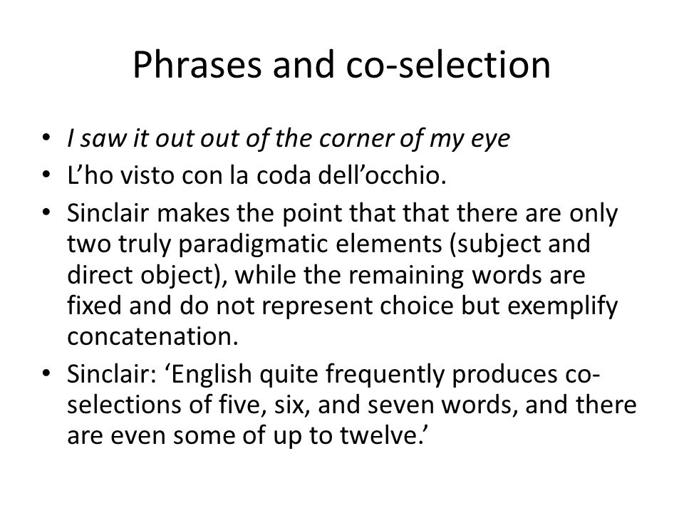 Phrases and co-selection I saw it out out of the corner of my eye L'ho visto con la coda dell'occhio. Sinclair makes the point that that there are onl