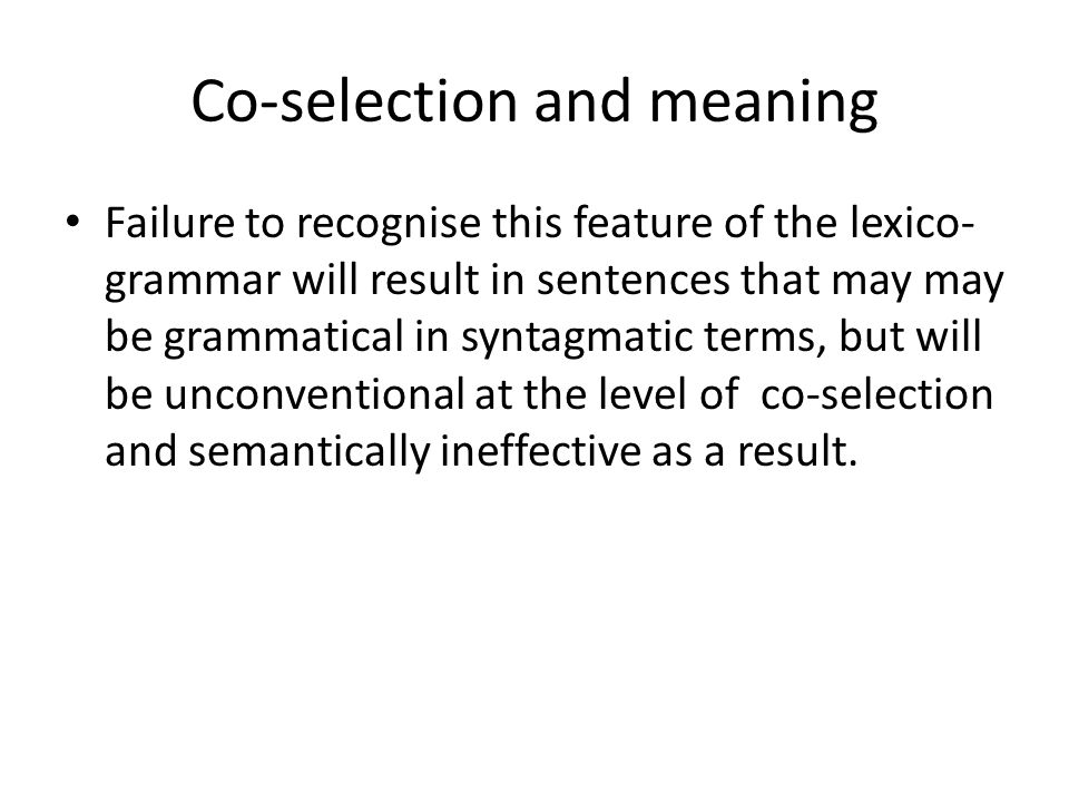 Co-selection and meaning Failure to recognise this feature of the lexico- grammar will result in sentences that may may be grammatical in syntagmatic