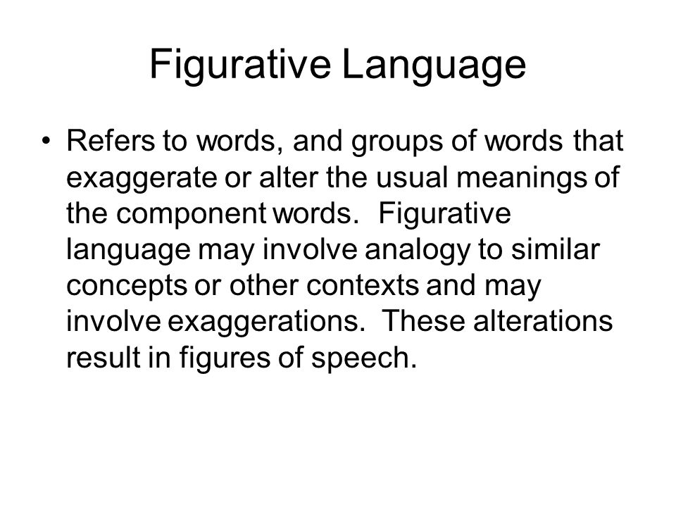 Figurative Language Refers to words, and groups of words that exaggerate or alter the usual meanings of the component words.