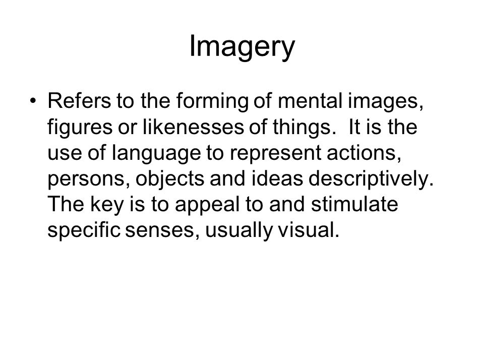 Imagery Refers to the forming of mental images, figures or likenesses of things.