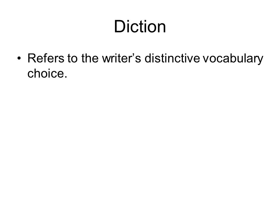 Diction Refers to the writer's distinctive vocabulary choice.