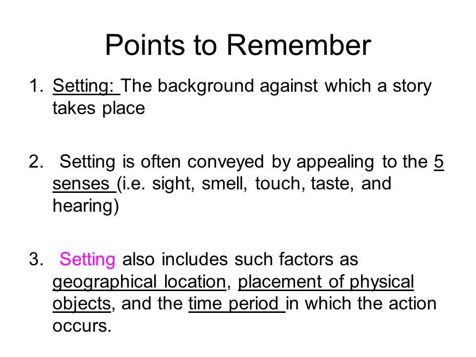 Points to Remember 1.Setting: The background against which a story takes place 2.Setting is often conveyed by appealing to the 5 senses (i.e.