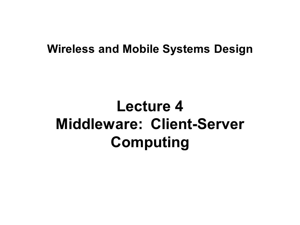 Lecture 4 Middleware: Client-Server Computing Wireless and Mobile Systems Design