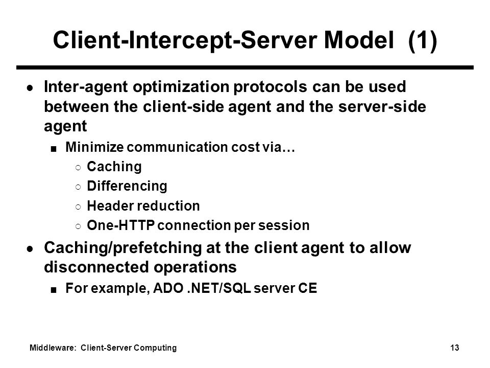 Middleware: Client-Server Computing 13 Client-Intercept-Server Model (1) ● Inter-agent optimization protocols can be used between the client-side agent and the server-side agent ■ Minimize communication cost via… ○ Caching ○ Differencing ○ Header reduction ○ One-HTTP connection per session ● Caching/prefetching at the client agent to allow disconnected operations ■ For example, ADO.NET/SQL server CE