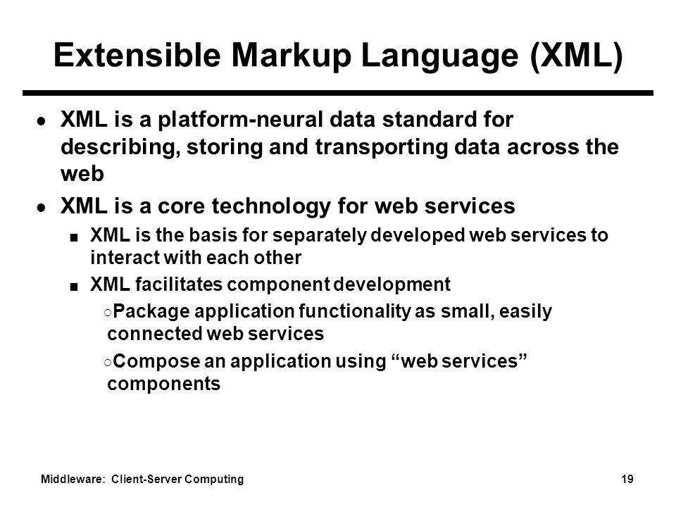 Middleware: Client-Server Computing 19 Extensible Markup Language (XML) ● XML is a platform-neural data standard for describing, storing and transporting data across the web ● XML is a core technology for web services ■ XML is the basis for separately developed web services to interact with each other ■ XML facilitates component development ○ Package application functionality as small, easily connected web services ○ Compose an application using web services components
