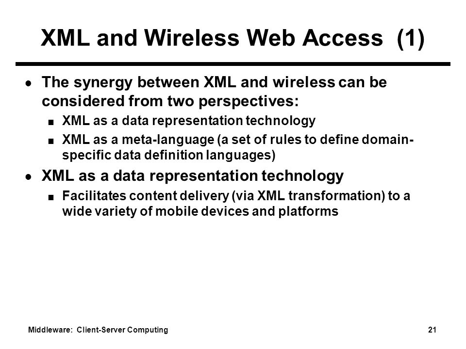 Middleware: Client-Server Computing 21 XML and Wireless Web Access (1) ● The synergy between XML and wireless can be considered from two perspectives: ■ XML as a data representation technology ■ XML as a meta-language (a set of rules to define domain- specific data definition languages) ● XML as a data representation technology ■ Facilitates content delivery (via XML transformation) to a wide variety of mobile devices and platforms