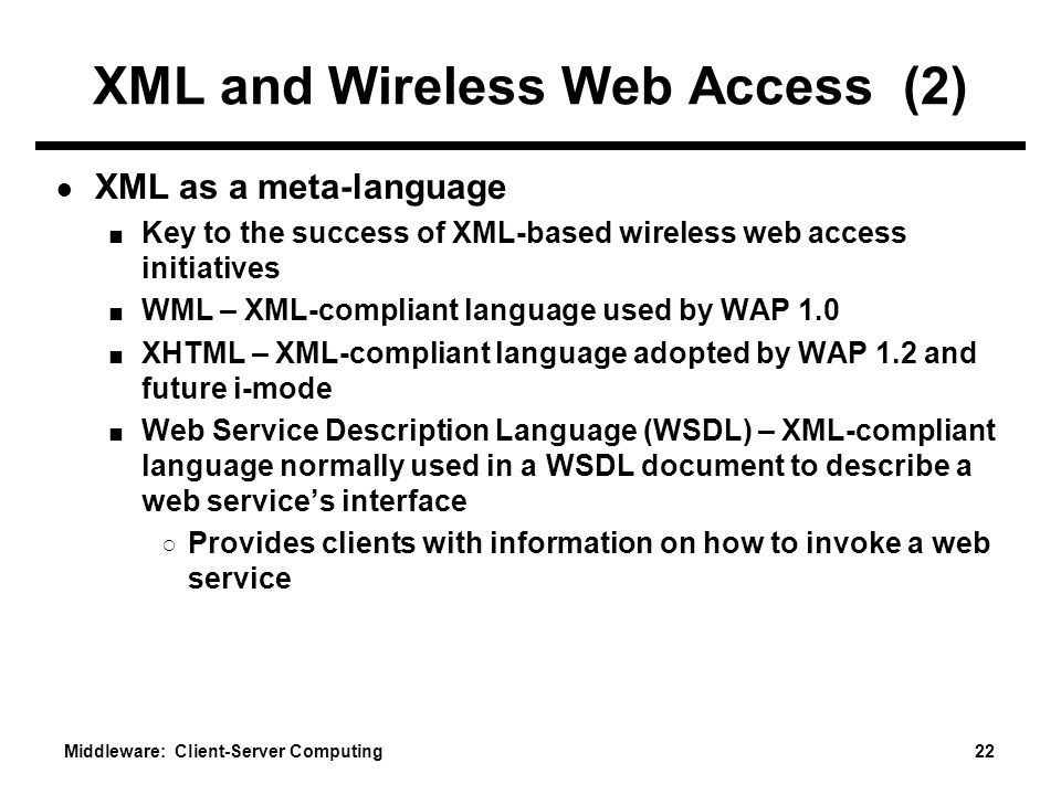 Middleware: Client-Server Computing 22 XML and Wireless Web Access (2) ● XML as a meta-language ■ Key to the success of XML-based wireless web access initiatives ■ WML – XML-compliant language used by WAP 1.0 ■ XHTML – XML-compliant language adopted by WAP 1.2 and future i-mode ■ Web Service Description Language (WSDL) – XML-compliant language normally used in a WSDL document to describe a web service's interface ○ Provides clients with information on how to invoke a web service