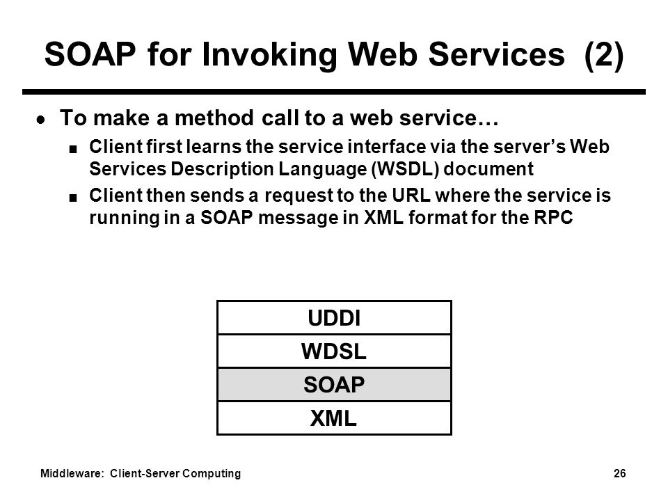 Middleware: Client-Server Computing 26 SOAP for Invoking Web Services (2) ● To make a method call to a web service… ■ Client first learns the service interface via the server's Web Services Description Language (WSDL) document ■ Client then sends a request to the URL where the service is running in a SOAP message in XML format for the RPC UDDI WDSL SOAP XML