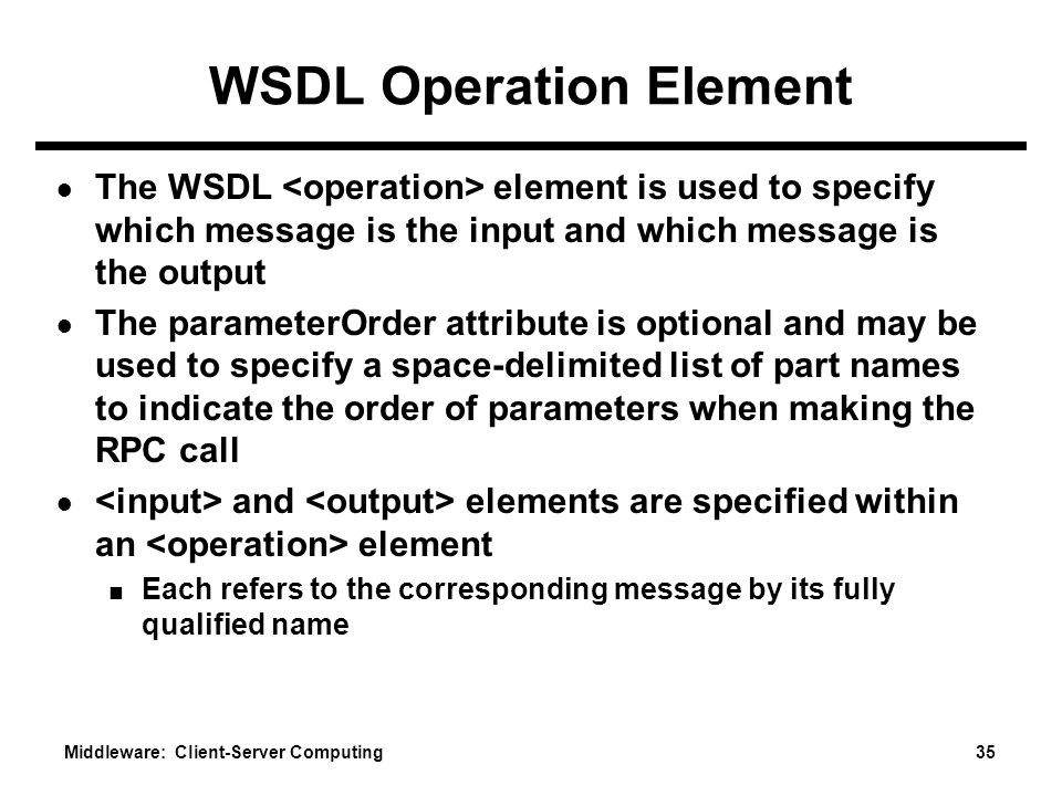 Middleware: Client-Server Computing 35 WSDL Operation Element ● The WSDL element is used to specify which message is the input and which message is the output ● The parameterOrder attribute is optional and may be used to specify a space-delimited list of part names to indicate the order of parameters when making the RPC call ● and elements are specified within an element ■ Each refers to the corresponding message by its fully qualified name