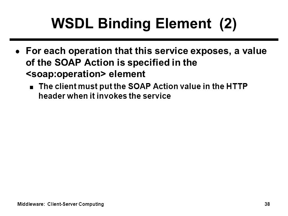 Middleware: Client-Server Computing 38 WSDL Binding Element (2) ● For each operation that this service exposes, a value of the SOAP Action is specified in the element ■ The client must put the SOAP Action value in the HTTP header when it invokes the service