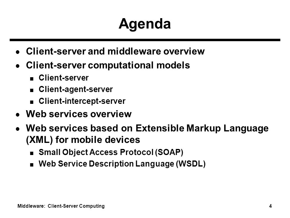 Middleware: Client-Server Computing 4 Agenda ● Client-server and middleware overview ● Client-server computational models ■ Client-server ■ Client-agent-server ■ Client-intercept-server ● Web services overview ● Web services based on Extensible Markup Language (XML) for mobile devices ■ Small Object Access Protocol (SOAP) ■ Web Service Description Language (WSDL)