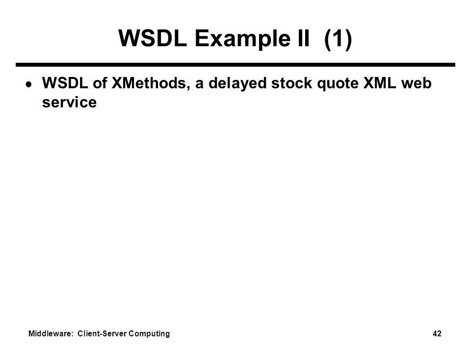 Middleware: Client-Server Computing 42 WSDL Example II (1) ● WSDL of XMethods, a delayed stock quote XML web service