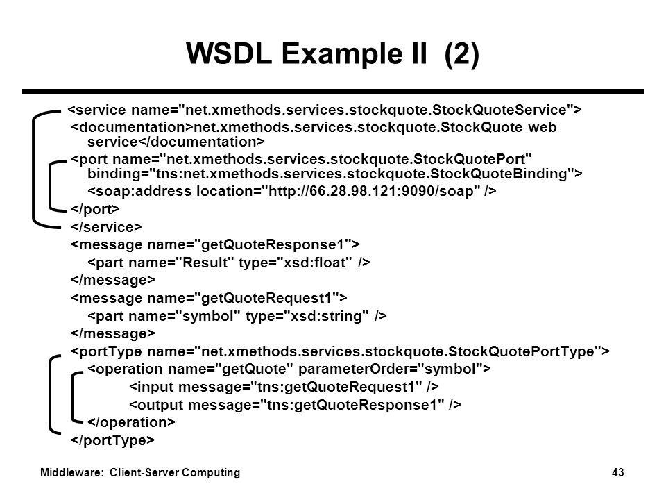 Middleware: Client-Server Computing 43 WSDL Example II (2) net.xmethods.services.stockquote.StockQuote web service