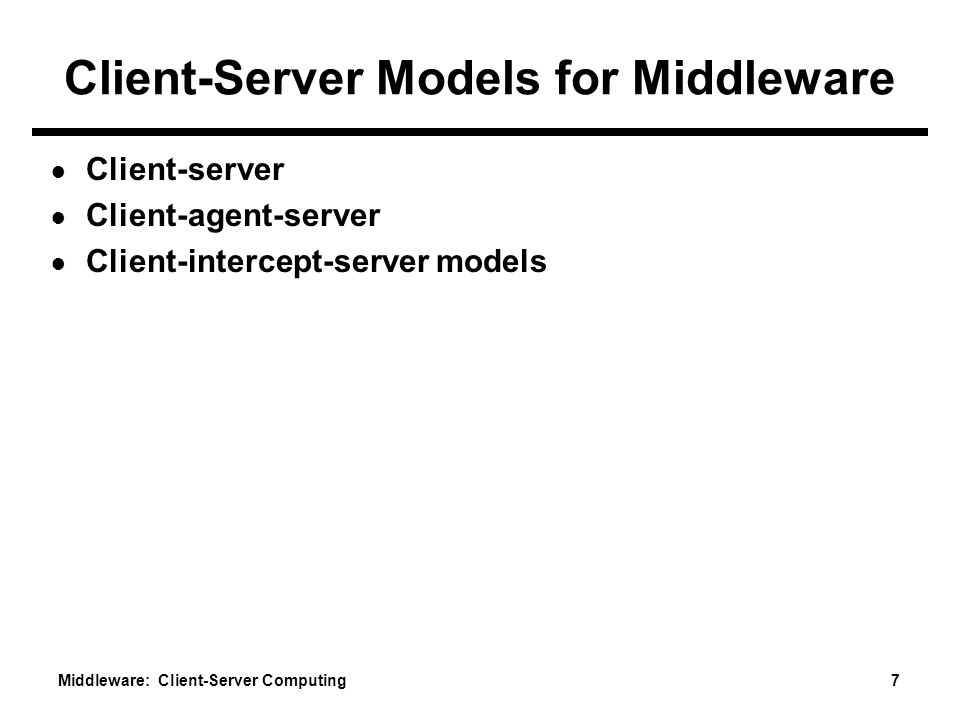 Middleware: Client-Server Computing 7 Client-Server Models for Middleware ● Client-server ● Client-agent-server ● Client-intercept-server models