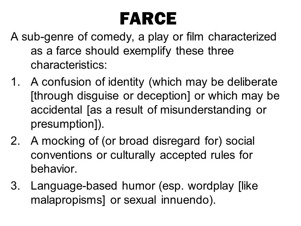 FARCE A sub-genre of comedy, a play or film characterized as a farce should exemplify these three characteristics: 1.A confusion of identity (which ma
