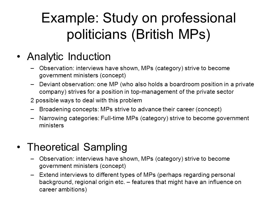 Example: Study on professional politicians (British MPs) Analytic Induction –Observation: interviews have shown, MPs (category) strive to become government ministers (concept) –Deviant observation: one MP (who also holds a boardroom position in a private company) strives for a position in top-management of the private sector 2 possible ways to deal with this problem –Broadening concepts: MPs strive to advance their career (concept) –Narrowing categories: Full-time MPs (category) strive to become government ministers Theoretical Sampling –Observation: interviews have shown, MPs (category) strive to become government ministers (concept) –Extend interviews to different types of MPs (perhaps regarding personal background, regional origin etc.