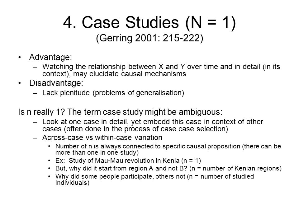 4. Case Studies (N = 1) (Gerring 2001: 215-222) Advantage: –Watching the relationship between X and Y over time and in detail (in its context), may el