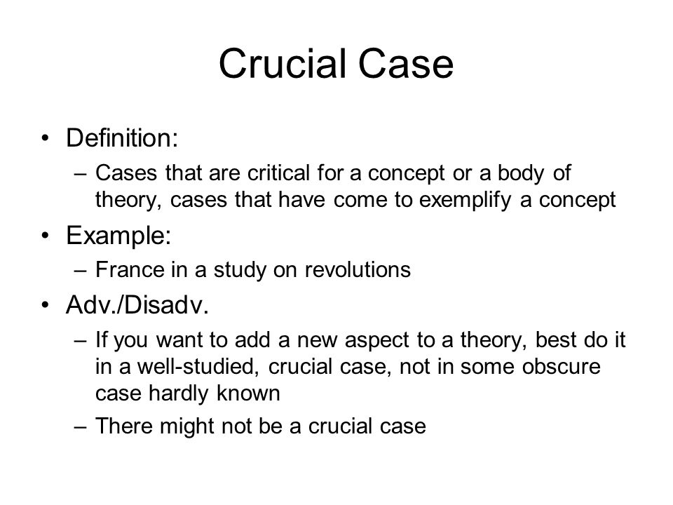 Crucial Case Definition: –Cases that are critical for a concept or a body of theory, cases that have come to exemplify a concept Example: –France in a study on revolutions Adv./Disadv.
