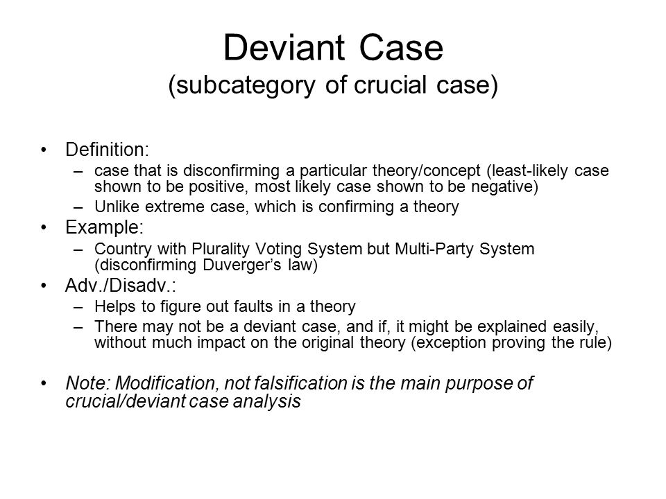 Deviant Case (subcategory of crucial case) Definition: –case that is disconfirming a particular theory/concept (least-likely case shown to be positive, most likely case shown to be negative) –Unlike extreme case, which is confirming a theory Example: –Country with Plurality Voting System but Multi-Party System (disconfirming Duverger's law) Adv./Disadv.: –Helps to figure out faults in a theory –There may not be a deviant case, and if, it might be explained easily, without much impact on the original theory (exception proving the rule) Note: Modification, not falsification is the main purpose of crucial/deviant case analysis