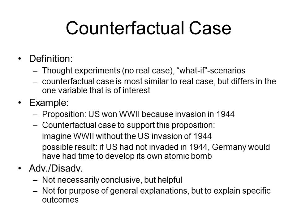 Counterfactual Case Definition: –Thought experiments (no real case), what-if -scenarios –counterfactual case is most similar to real case, but differs in the one variable that is of interest Example: –Proposition: US won WWII because invasion in 1944 –Counterfactual case to support this proposition: imagine WWII without the US invasion of 1944 possible result: if US had not invaded in 1944, Germany would have had time to develop its own atomic bomb Adv./Disadv.