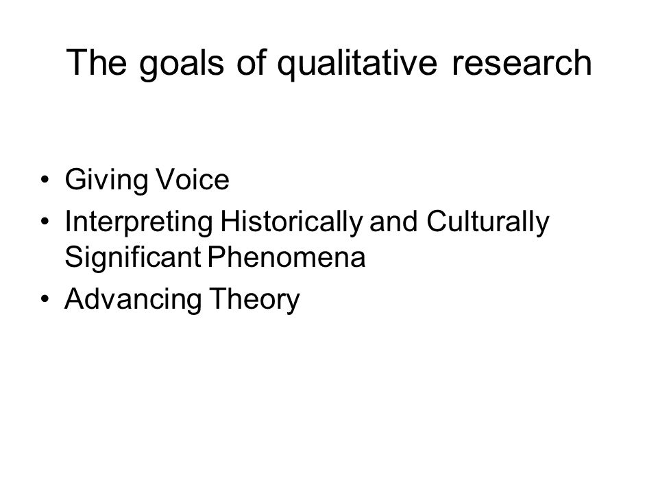 The goals of qualitative research Giving Voice Interpreting Historically and Culturally Significant Phenomena Advancing Theory