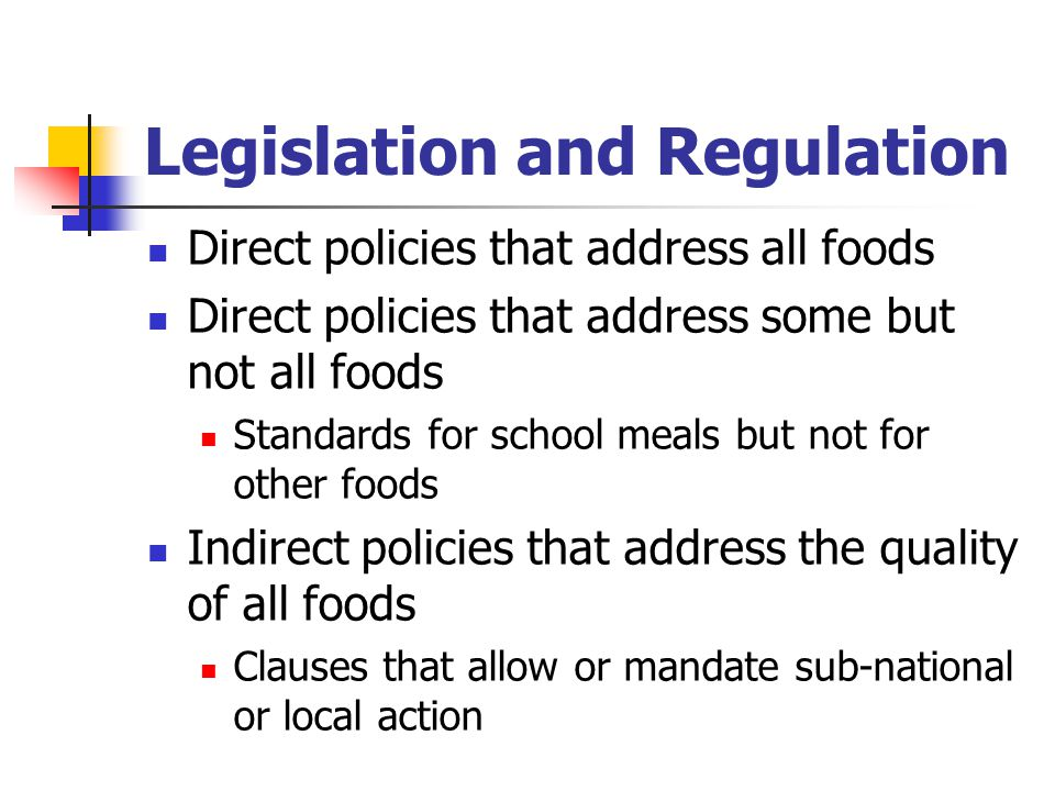 Legislation and Regulation Direct policies that address all foods Direct policies that address some but not all foods Standards for school meals but not for other foods Indirect policies that address the quality of all foods Clauses that allow or mandate sub-national or local action