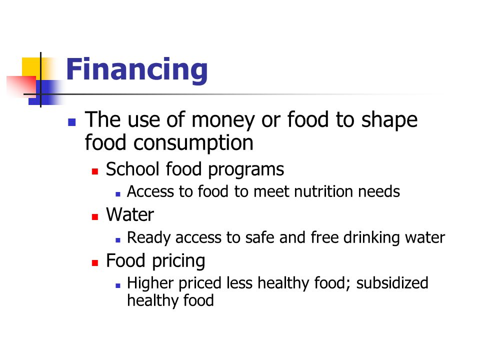 Financing The use of money or food to shape food consumption School food programs Access to food to meet nutrition needs Water Ready access to safe and free drinking water Food pricing Higher priced less healthy food; subsidized healthy food