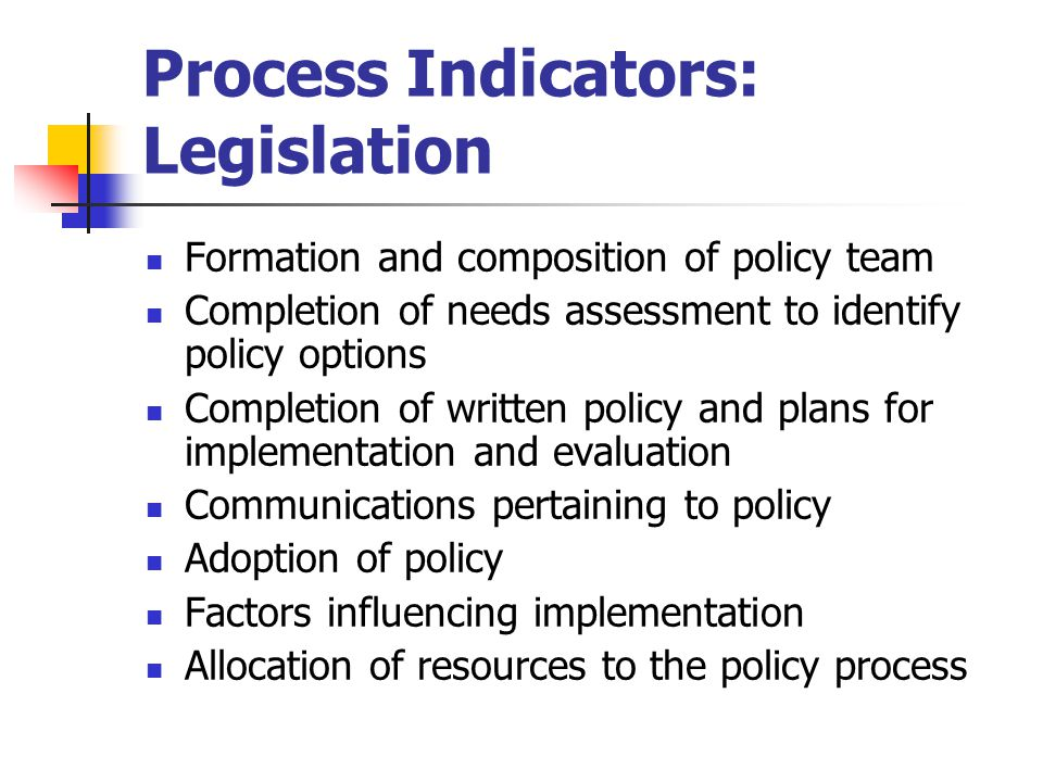 Process Indicators: Legislation Formation and composition of policy team Completion of needs assessment to identify policy options Completion of written policy and plans for implementation and evaluation Communications pertaining to policy Adoption of policy Factors influencing implementation Allocation of resources to the policy process
