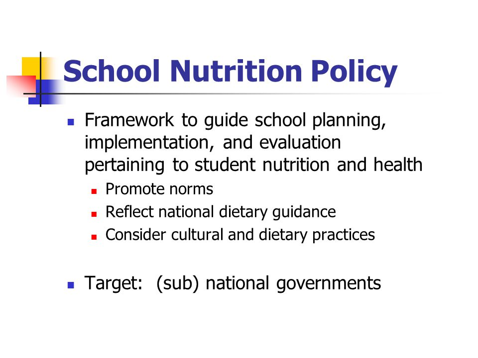 School Nutrition Policy Framework to guide school planning, implementation, and evaluation pertaining to student nutrition and health Promote norms Reflect national dietary guidance Consider cultural and dietary practices Target: (sub) national governments