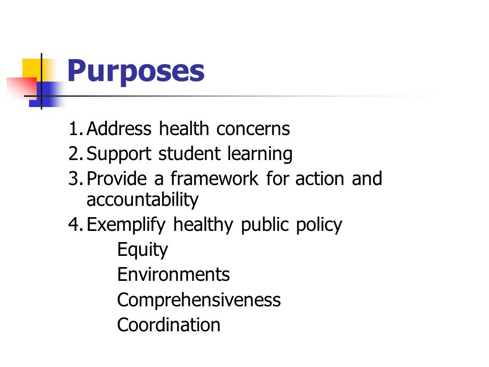 Purposes 1.Address health concerns 2.Support student learning 3.Provide a framework for action and accountability 4.Exemplify healthy public policy Equity Environments Comprehensiveness Coordination