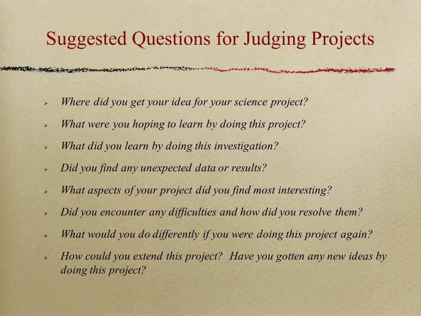 Suggested Questions for Judging Projects  Where did you get your idea for your science project?  What were you hoping to learn by doing this project